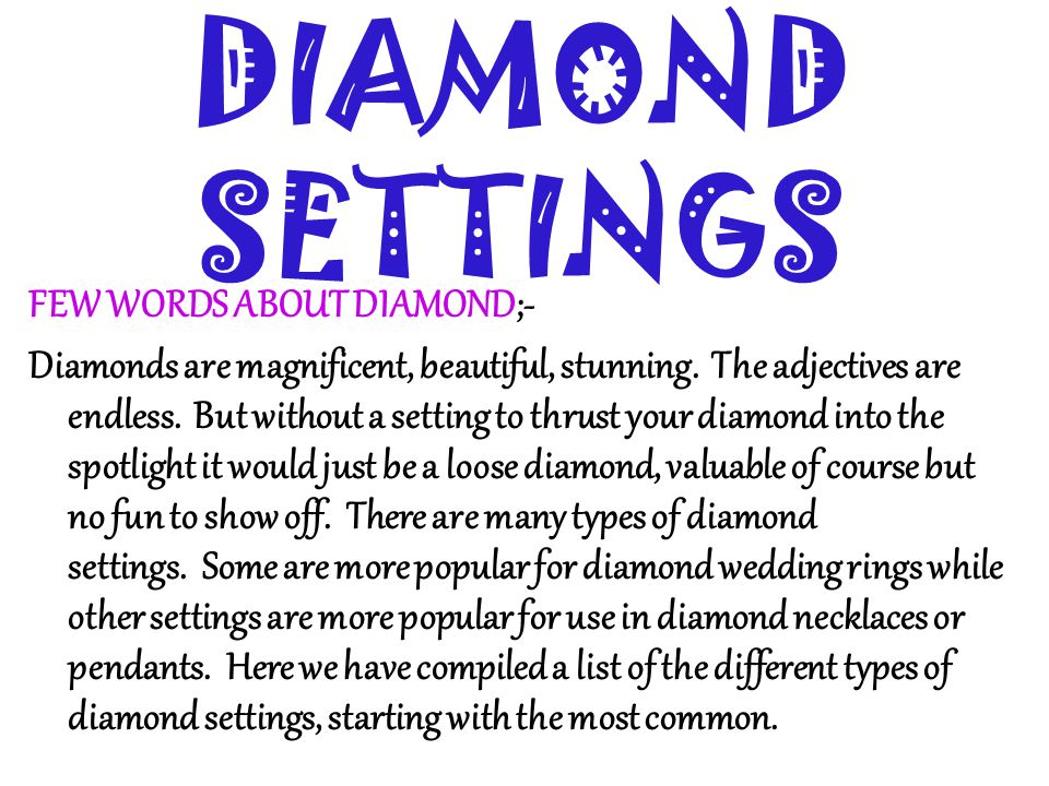 DIAMOND SETTINGS FEW WORDS ABOUT DIAMOND;- Diamonds are magnificent, beautiful, stunning. The adjectives are endless. But without a setting to thrust