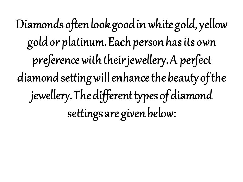 Diamonds often look good in white gold, yellow gold or platinum. Each person has its own preference with their jewellery. A perfect diamond setting wi