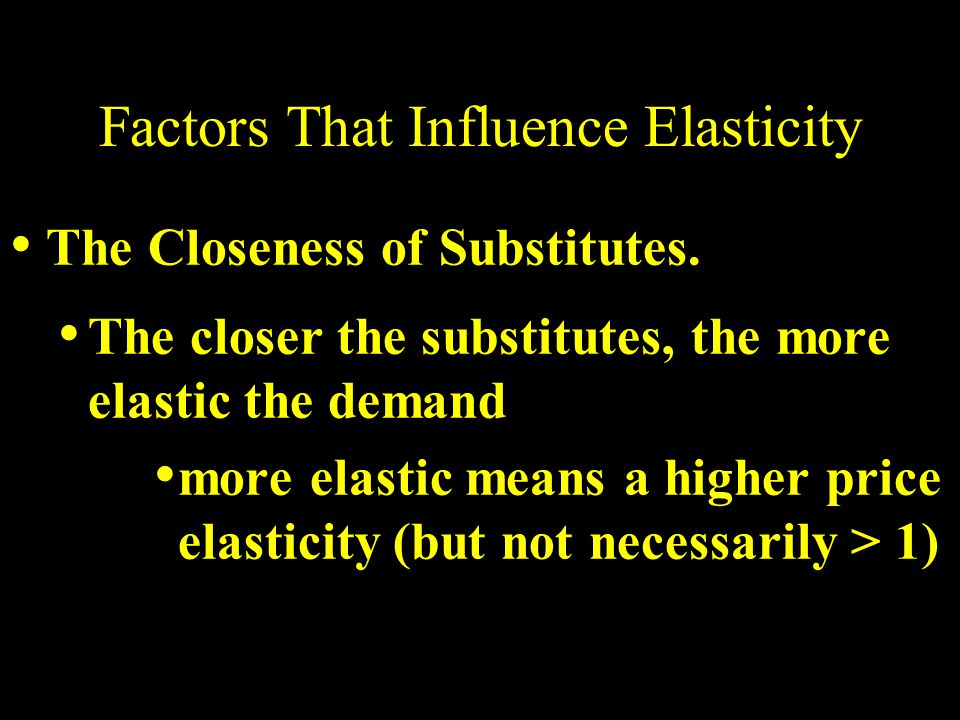 Factors That Influence Elasticity The Closeness of Substitutes.