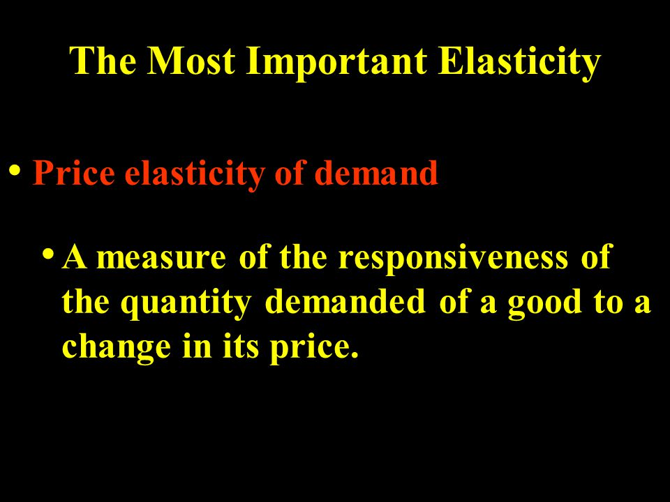 The Most Important Elasticity Price elasticity of demand A measure of the responsiveness of the quantity demanded of a good to a change in its price.