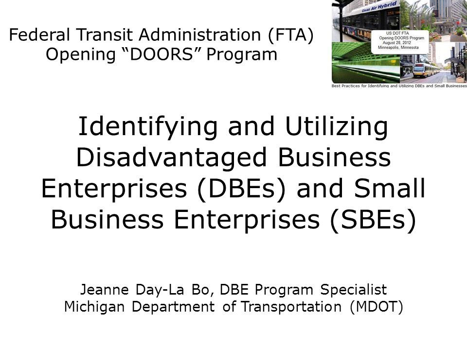 Identifying and Utilizing Disadvantaged Business Enterprises (DBEs) and Small Business Enterprises (SBEs) Jeanne Day-La Bo, DBE Program Specialist Michigan Department of Transportation (MDOT) Federal Transit Administration (FTA) Opening DOORS Program