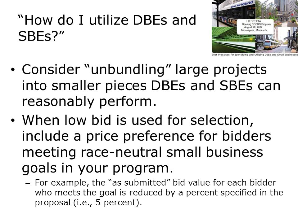 How do I utilize DBEs and SBEs Consider unbundling large projects into smaller pieces DBEs and SBEs can reasonably perform.
