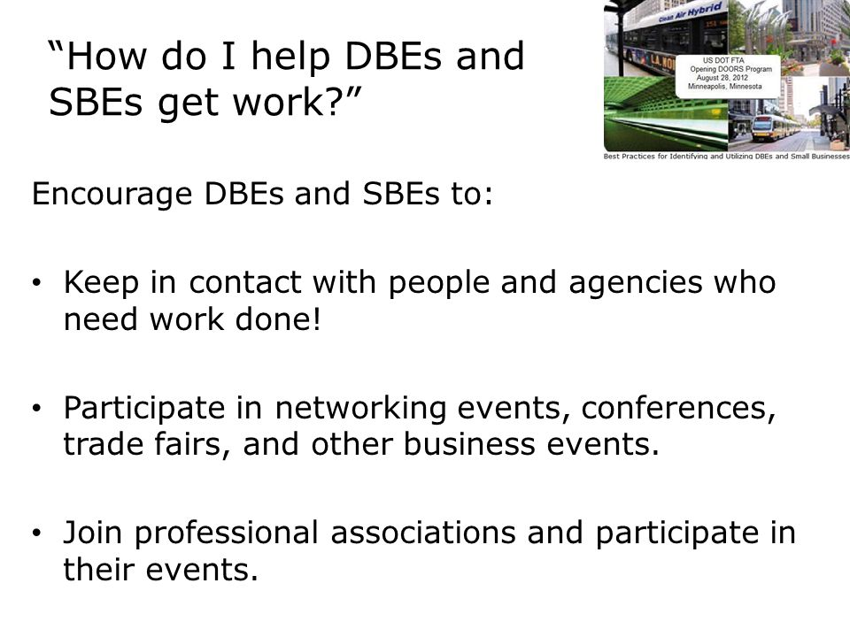 How do I help DBEs and SBEs get work Encourage DBEs and SBEs to: Keep in contact with people and agencies who need work done.