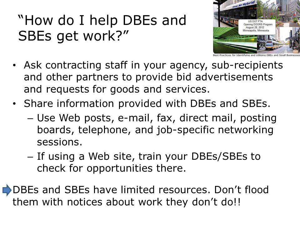 How do I help DBEs and SBEs get work Ask contracting staff in your agency, sub-recipients and other partners to provide bid advertisements and requests for goods and services.