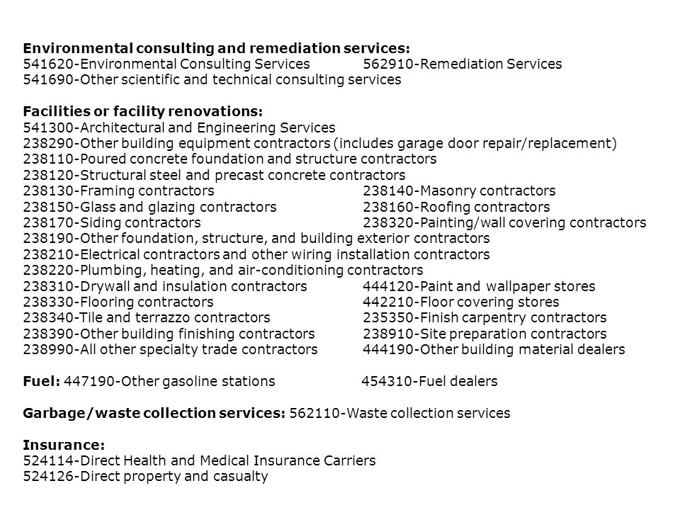 Environmental consulting and remediation services: 541620-Environmental Consulting Services562910-Remediation Services 541690-Other scientific and technical consulting services Facilities or facility renovations: 541300-Architectural and Engineering Services 238290-Other building equipment contractors (includes garage door repair/replacement) 238110-Poured concrete foundation and structure contractors 238120-Structural steel and precast concrete contractors 238130-Framing contractors238140-Masonry contractors 238150-Glass and glazing contractors238160-Roofing contractors 238170-Siding contractors238320-Painting/wall covering contractors 238190-Other foundation, structure, and building exterior contractors 238210-Electrical contractors and other wiring installation contractors 238220-Plumbing, heating, and air-conditioning contractors 238310-Drywall and insulation contractors444120-Paint and wallpaper stores 238330-Flooring contractors442210-Floor covering stores 238340-Tile and terrazzo contractors235350-Finish carpentry contractors 238390-Other building finishing contractors238910-Site preparation contractors 238990-All other specialty trade contractors444190-Other building material dealers Fuel: 447190-Other gasoline stations 454310-Fuel dealers Garbage/waste collection services: 562110-Waste collection services Insurance: 524114-Direct Health and Medical Insurance Carriers 524126-Direct property and casualty