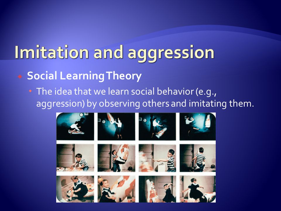  Social Learning Theory  The idea that we learn social behavior (e.g., aggression) by observing others and imitating them.