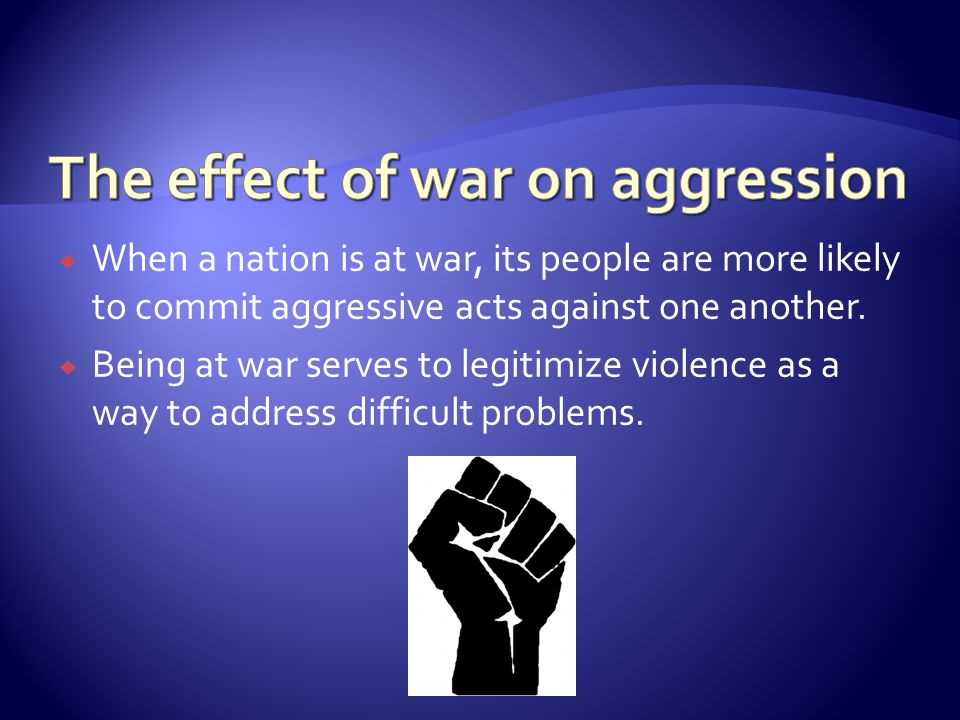  When a nation is at war, its people are more likely to commit aggressive acts against one another.  Being at war serves to legitimize violence as a