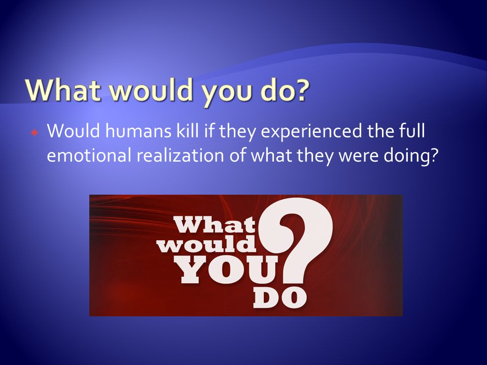  Would humans kill if they experienced the full emotional realization of what they were doing
