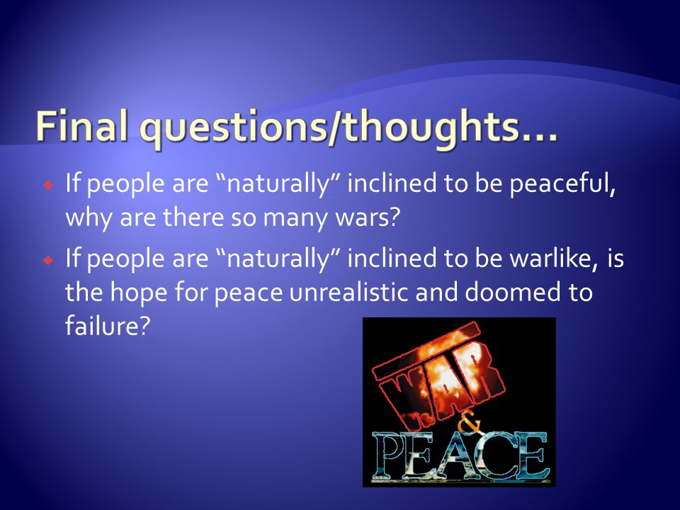 " If people are ""naturally"" inclined to be peaceful, why are there so many wars?  If people are ""naturally"" inclined to be warlike, is the hope for p"