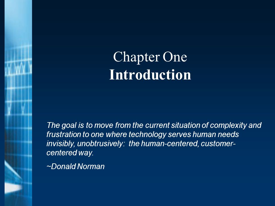 Chapter One Introduction The goal is to move from the current situation of complexity and frustration to one where technology serves human needs invisibly, unobtrusively: the human-centered, customer- centered way.