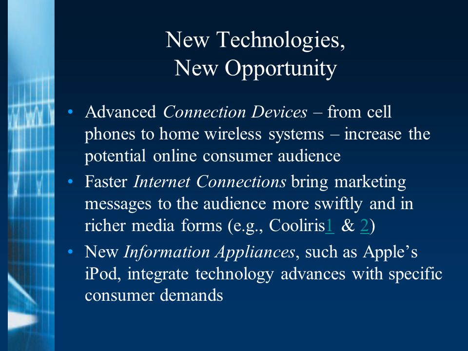 New Technologies, New Opportunity Advanced Connection Devices – from cell phones to home wireless systems – increase the potential online consumer audience Faster Internet Connections bring marketing messages to the audience more swiftly and in richer media forms (e.g., Cooliris1 & 2)12 New Information Appliances, such as Apple's iPod, integrate technology advances with specific consumer demands