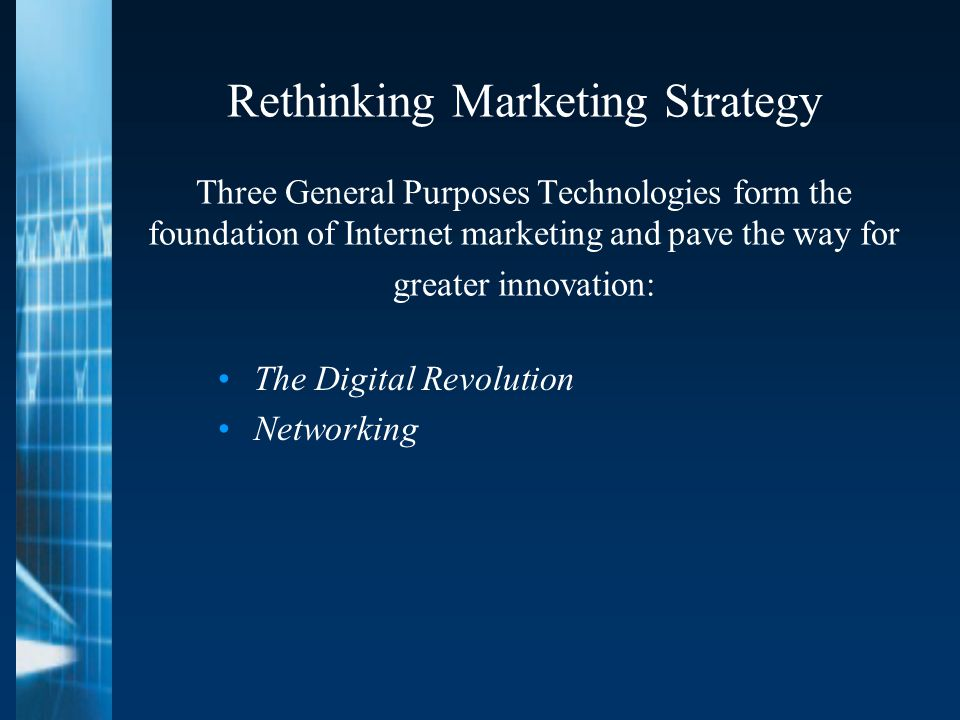 Rethinking Marketing Strategy Three General Purposes Technologies form the foundation of Internet marketing and pave the way for greater innovation: The Digital Revolution Networking