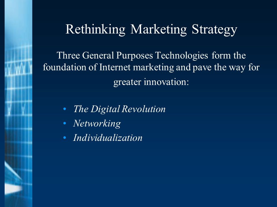 Rethinking Marketing Strategy Three General Purposes Technologies form the foundation of Internet marketing and pave the way for greater innovation: The Digital Revolution Networking Individualization