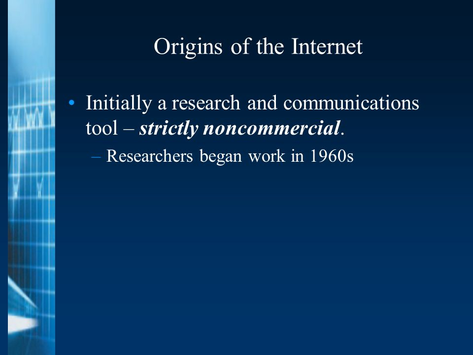 Origins of the Internet Initially a research and communications tool – strictly noncommercial.