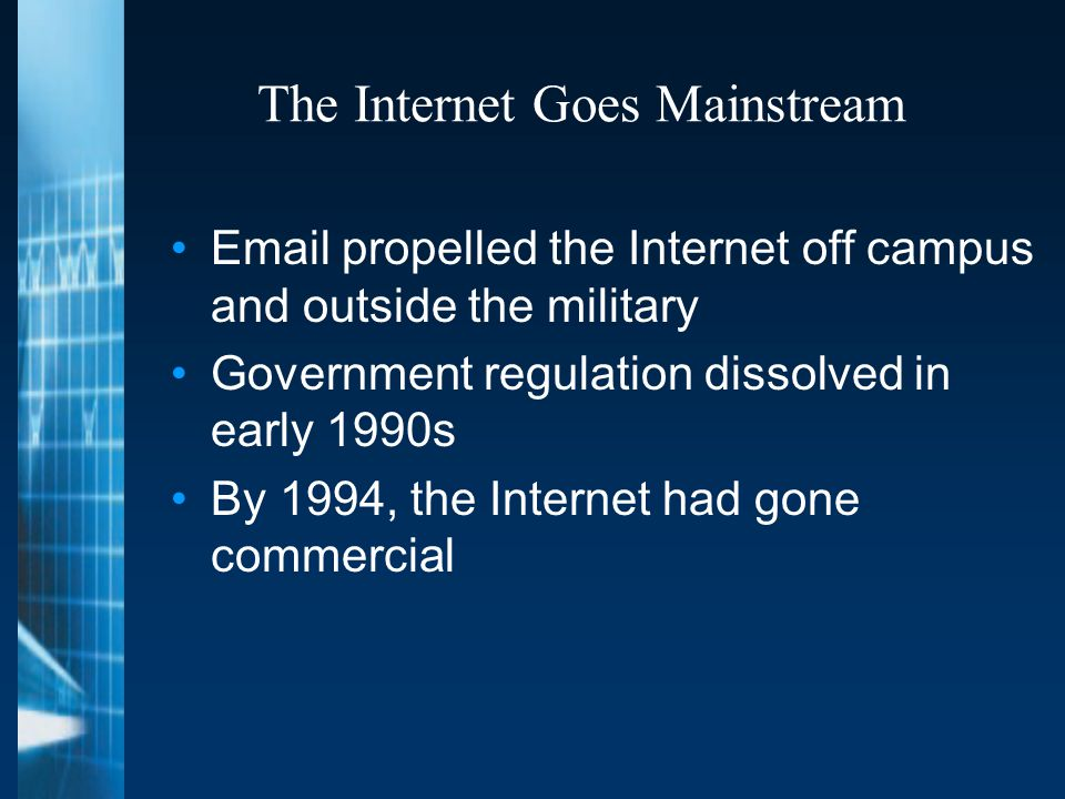 The Internet Goes Mainstream Email propelled the Internet off campus and outside the military Government regulation dissolved in early 1990s By 1994, the Internet had gone commercial