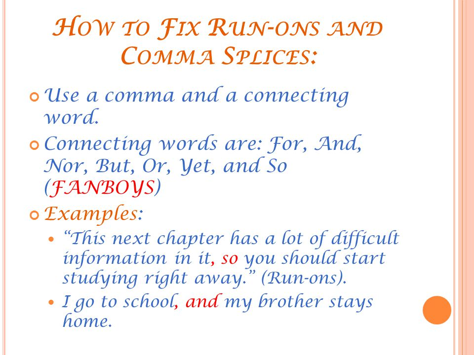 H OW TO F IX R UN - ONS AND C OMMA S PLICES : Use a comma and a connecting word. Connecting words are: For, And, Nor, But, Or, Yet, and So (FANBOYS) E