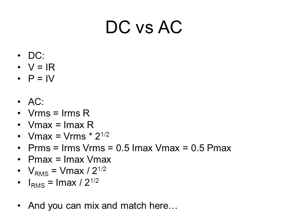 DC vs AC DC: V = IR P = IV AC: Vrms = Irms R Vmax = Imax R Vmax = Vrms * 2 1/2 Prms = Irms Vrms = 0.5 Imax Vmax = 0.5 Pmax Pmax = Imax Vmax V RMS = Vmax / 2 1/2 I RMS = Imax / 2 1/2 And you can mix and match here…