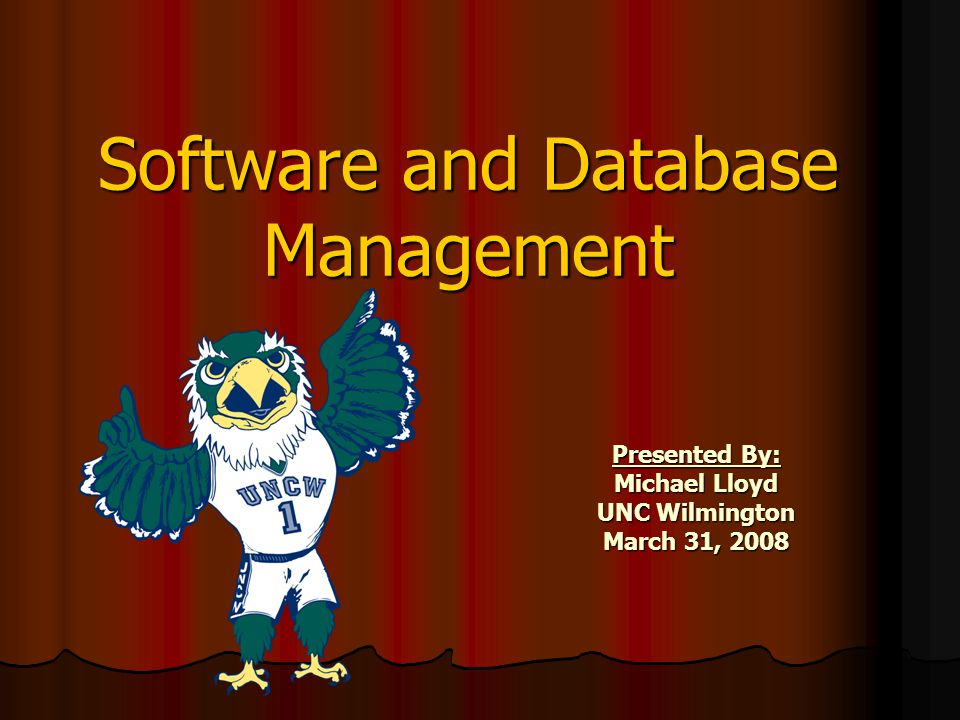 Software and Database Management Presented By: Michael Lloyd UNC Wilmington March 31, 2008