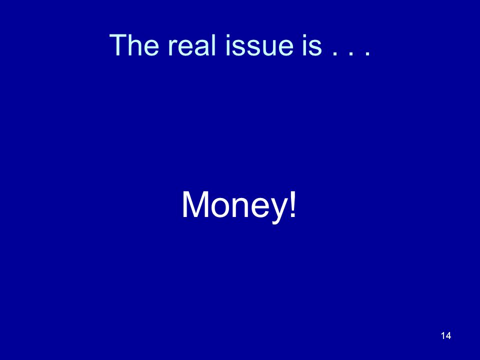 14 The real issue is... Money!