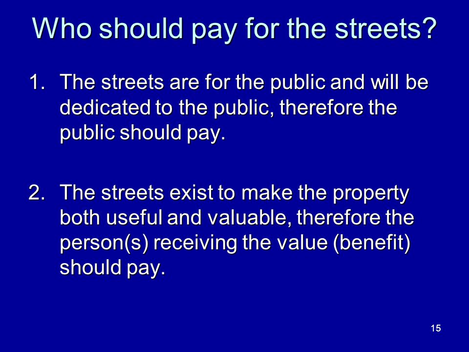 15 Who should pay for the streets? 1.The streets are for the public and will be dedicated to the public, therefore the public should pay. 2.The street
