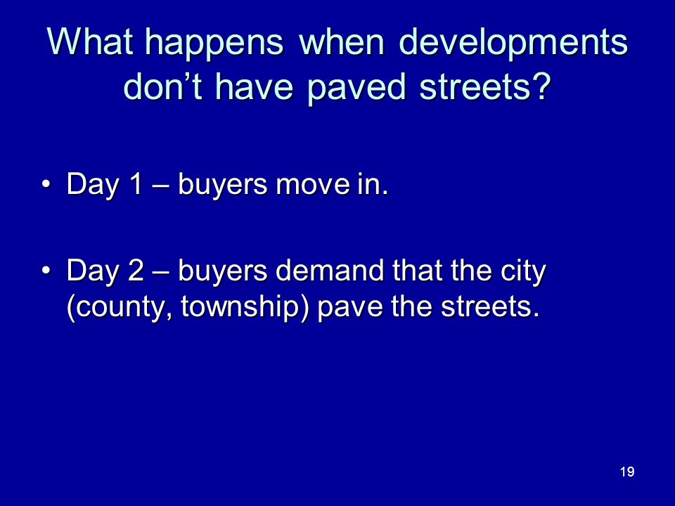 19 What happens when developments don't have paved streets? Day 1 – buyers move in.Day 1 – buyers move in. Day 2 – buyers demand that the city (county