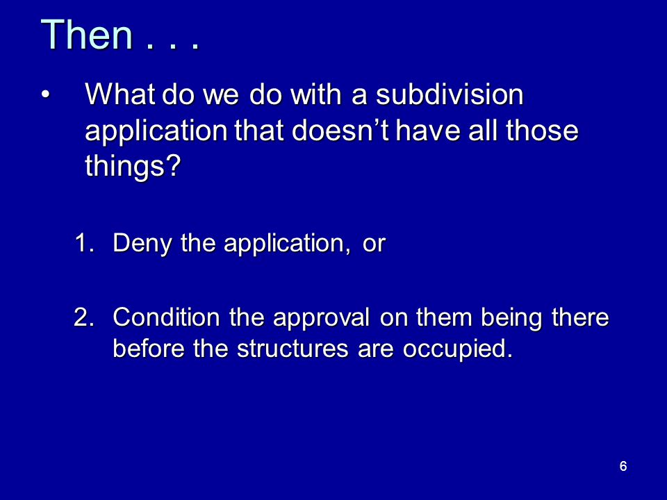 6 Then... What do we do with a subdivision application that doesn't have all those things?What do we do with a subdivision application that doesn't ha