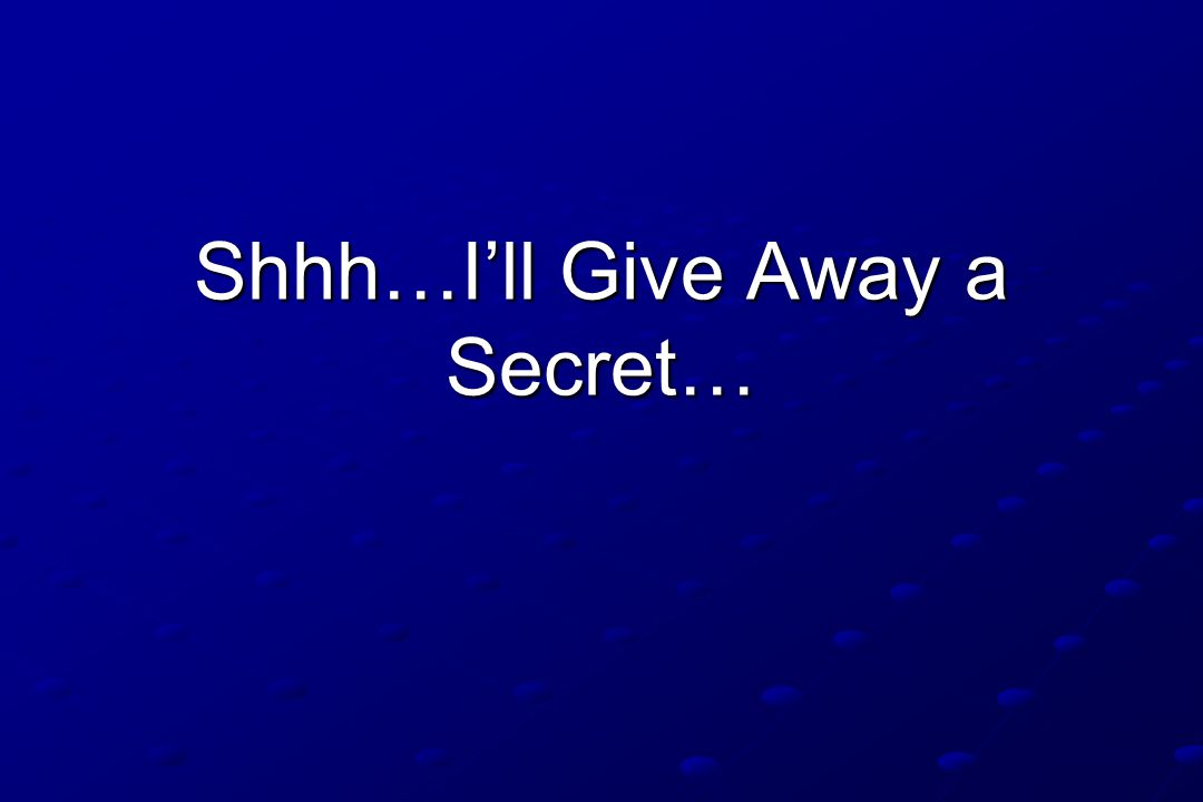 Shhh…I'll Give Away a Secret…