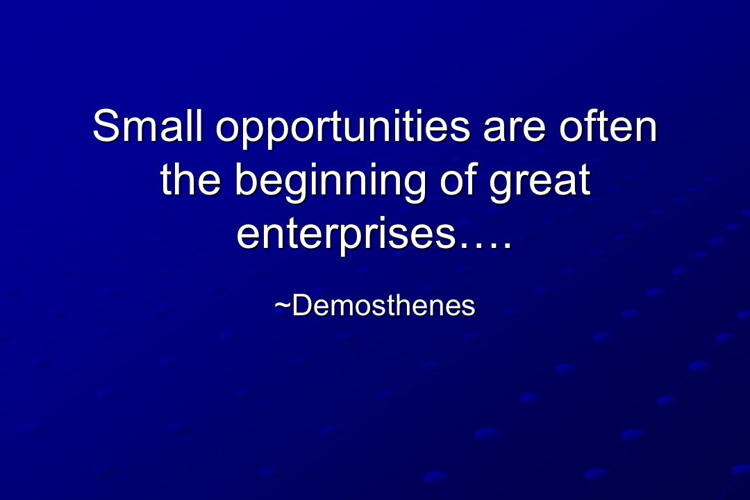 Small opportunities are often the beginning of great enterprises…. ~Demosthenes