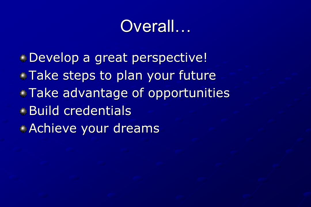 Overall… Develop a great perspective! Take steps to plan your future Take advantage of opportunities Build credentials Achieve your dreams