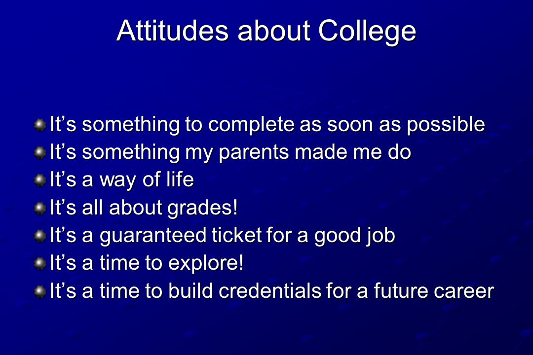 Attitudes about College It's something to complete as soon as possible It's something my parents made me do It's a way of life It's all about grades!
