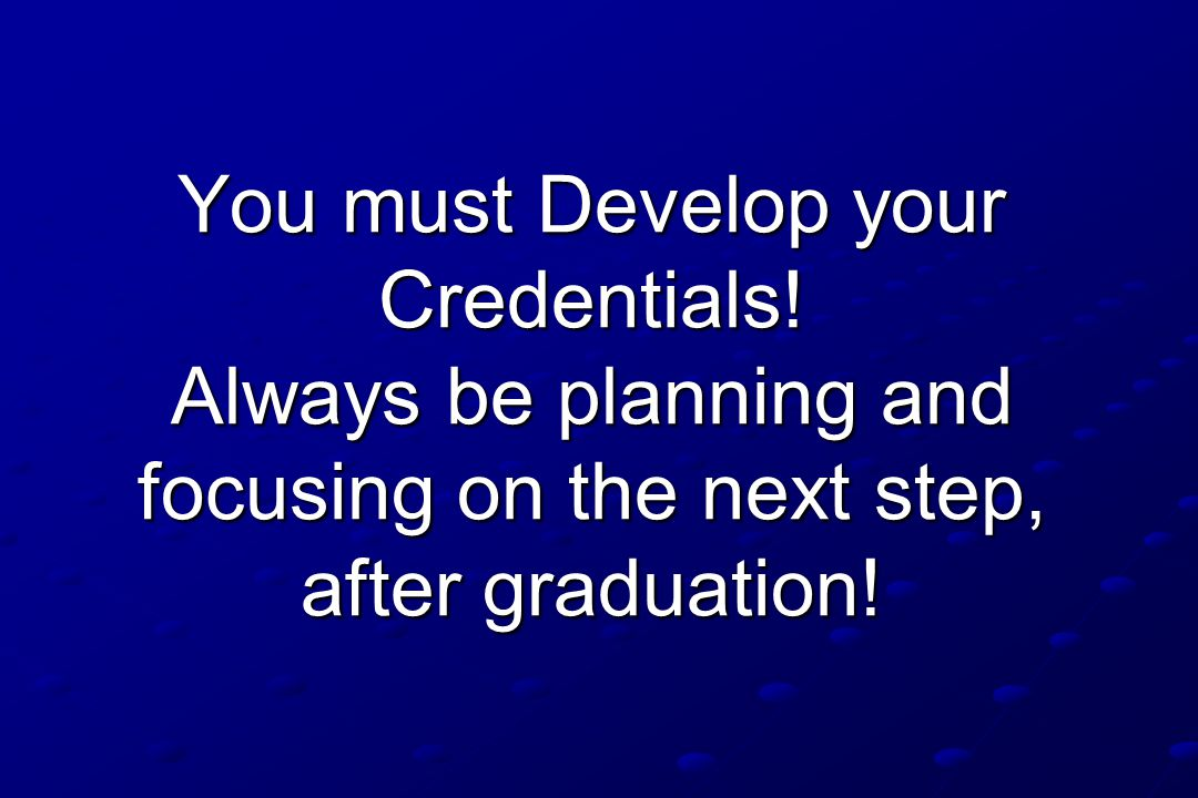 You must Develop your Credentials! Always be planning and focusing on the next step, after graduation!