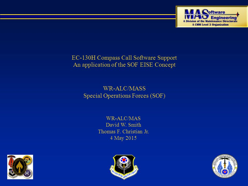 EC-130H Compass Call Software Support An application of the SOF EISE Concept WR-ALC/MASS Special Operations Forces (SOF) WR-ALC/MAS David W.