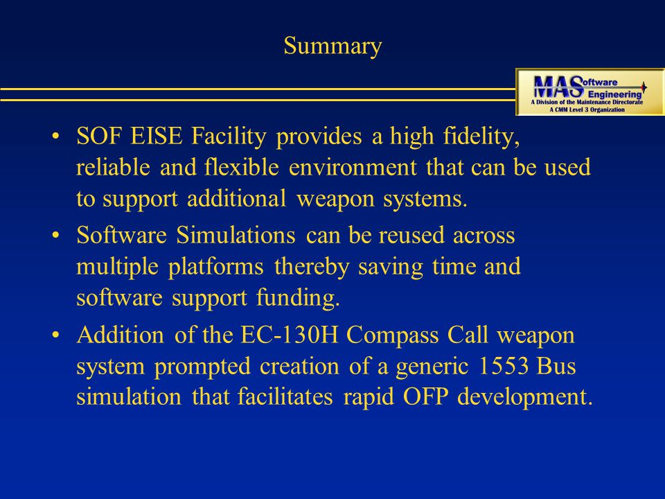 Summary SOF EISE Facility provides a high fidelity, reliable and flexible environment that can be used to support additional weapon systems.