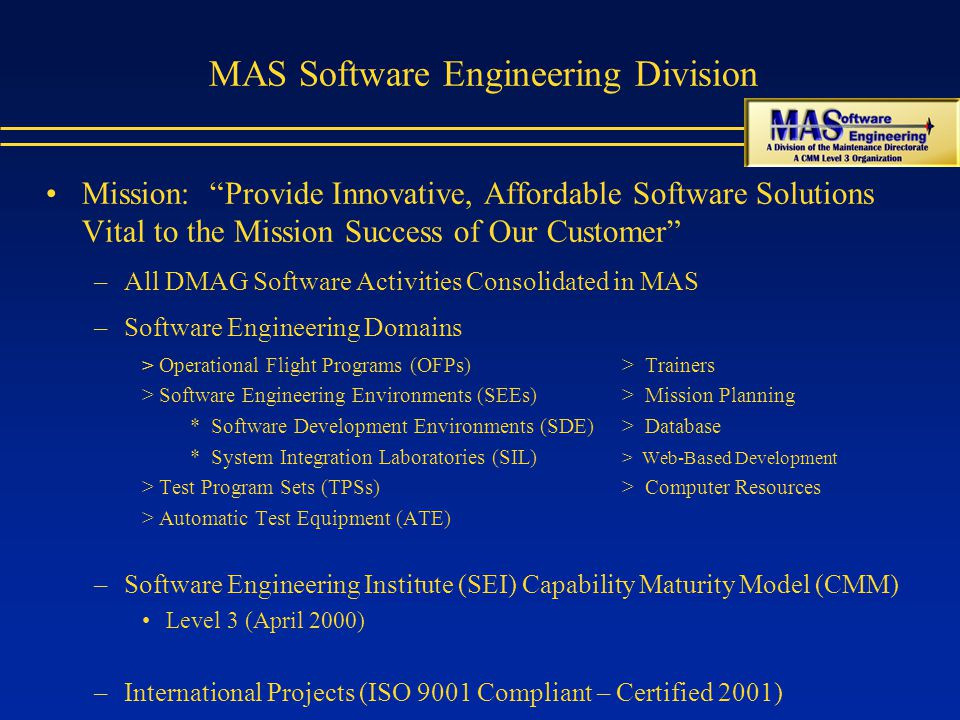 MAS Software Engineering Division Mission: Provide Innovative, Affordable Software Solutions Vital to the Mission Success of Our Customer –All DMAG Software Activities Consolidated in MAS –Software Engineering Domains > Operational Flight Programs (OFPs)> Trainers > Software Engineering Environments (SEEs)> Mission Planning * Software Development Environments (SDE)> Database * System Integration Laboratories (SIL) > Web-Based Development > Test Program Sets (TPSs)> Computer Resources > Automatic Test Equipment (ATE) –Software Engineering Institute (SEI) Capability Maturity Model (CMM) Level 3 (April 2000) –International Projects (ISO 9001 Compliant – Certified 2001)