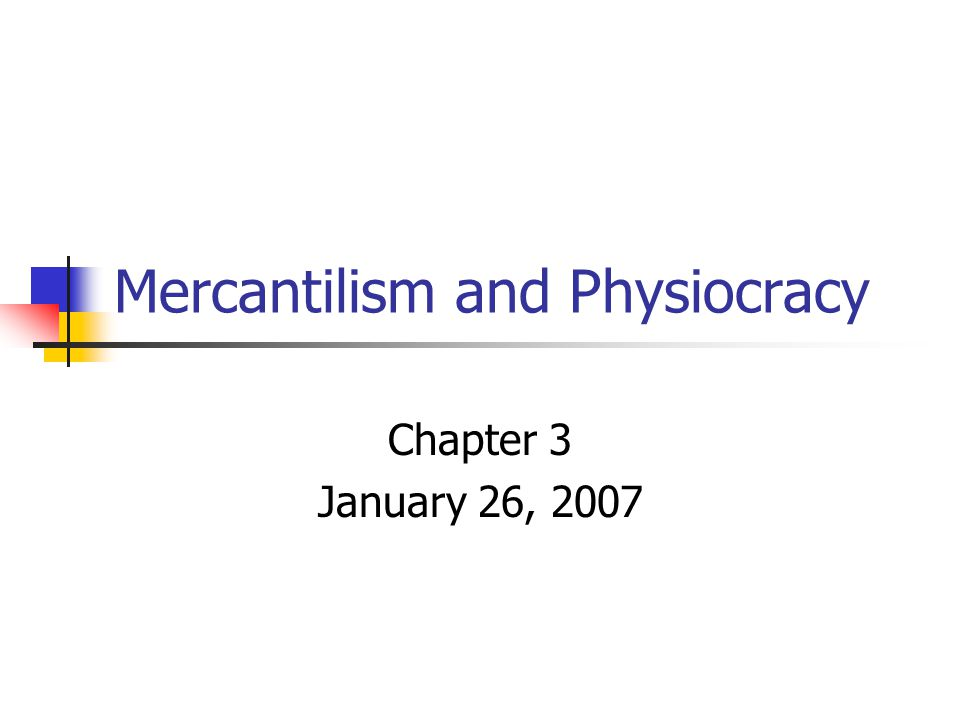 Mercantilism and Physiocracy Chapter 3 January 26, 2007