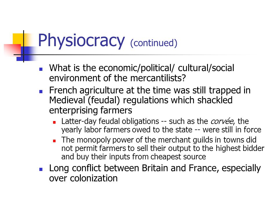 Physiocracy (continued) What is the economic/political/ cultural/social environment of the mercantilists? French agriculture at the time was still tra