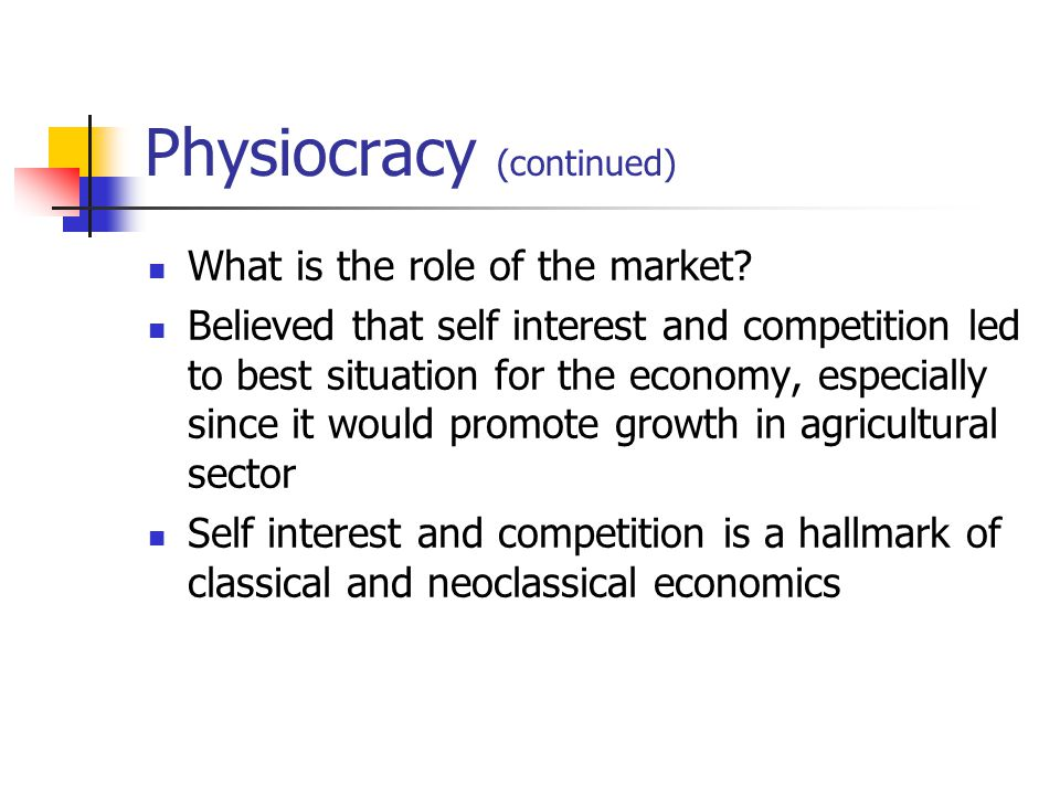 Physiocracy (continued) What is the role of the market? Believed that self interest and competition led to best situation for the economy, especially