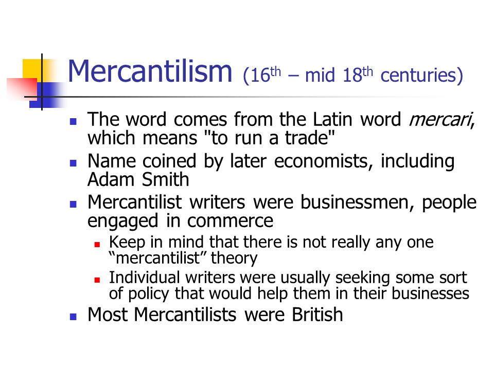 Mercantilism (16 th – mid 18 th centuries) The word comes from the Latin word mercari, which means