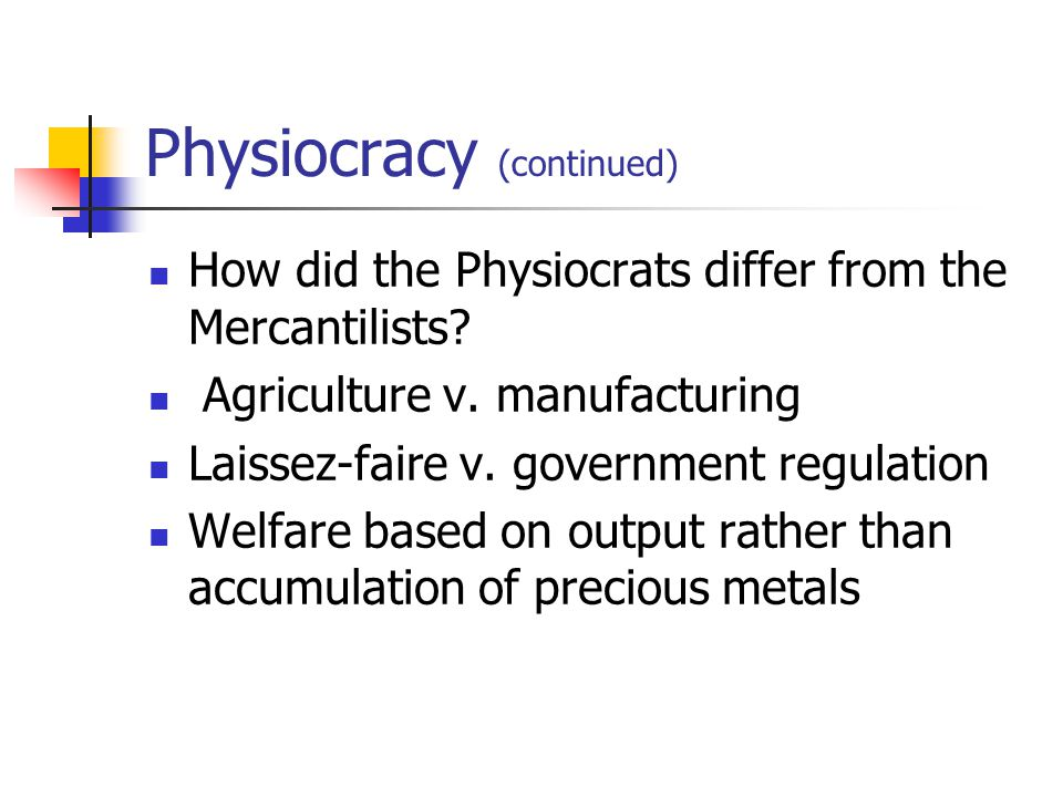 Physiocracy (continued) How did the Physiocrats differ from the Mercantilists? Agriculture v. manufacturing Laissez-faire v. government regulation Wel