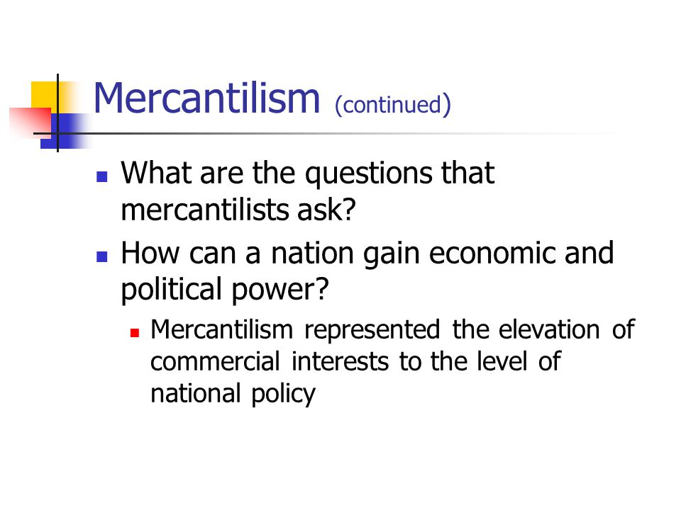 Mercantilism (continued ) What are the questions that mercantilists ask? How can a nation gain economic and political power? Mercantilism represented