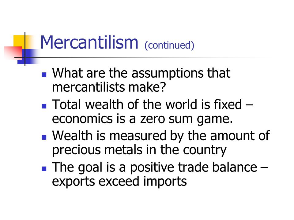Mercantilism (continued) What are the assumptions that mercantilists make? Total wealth of the world is fixed – economics is a zero sum game. Wealth i