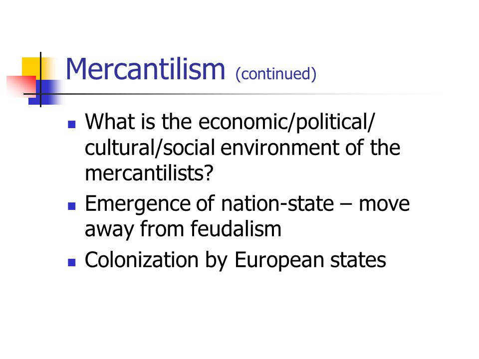 Mercantilism (continued) What is the economic/political/ cultural/social environment of the mercantilists? Emergence of nation-state – move away from