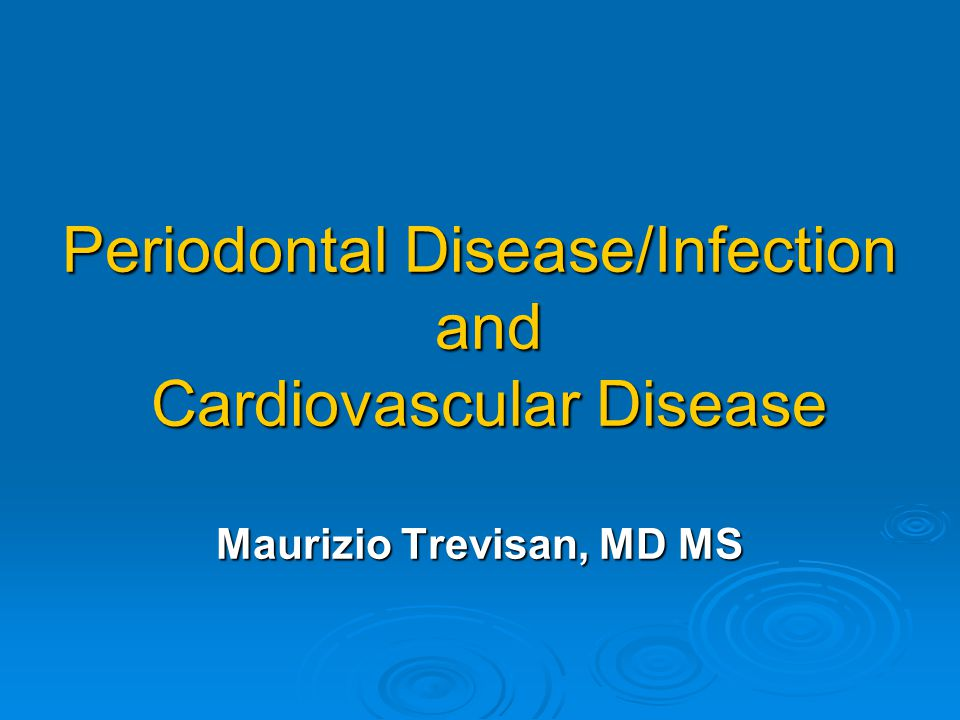 Periodontal Disease/Infection and Cardiovascular Disease Maurizio Trevisan, MD MS