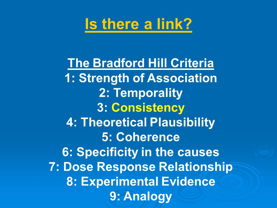 The Bradford Hill Criteria 1: Strength of Association 2: Temporality 3: Consistency 4: Theoretical Plausibility 5: Coherence 6: Specificity in the causes 7: Dose Response Relationship 8: Experimental Evidence 9: Analogy Is there a link?