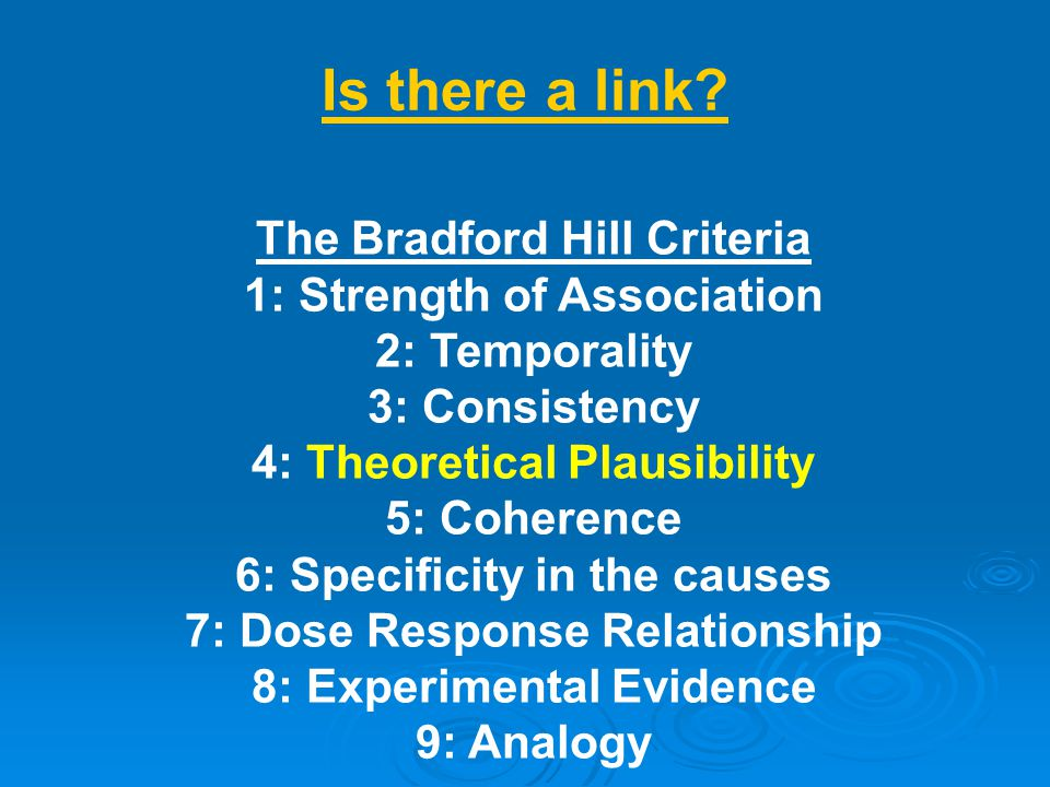 The Bradford Hill Criteria 1: Strength of Association 2: Temporality 3: Consistency 4: Theoretical Plausibility 5: Coherence 6: Specificity in the cau