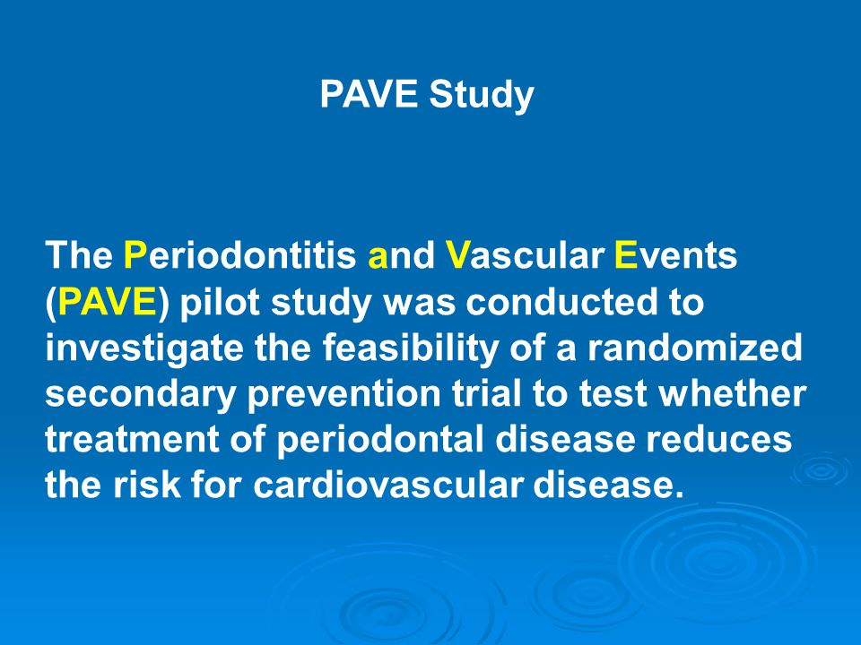 The Periodontitis and Vascular Events (PAVE) pilot study was conducted to investigate the feasibility of a randomized secondary prevention trial to test whether treatment of periodontal disease reduces the risk for cardiovascular disease.