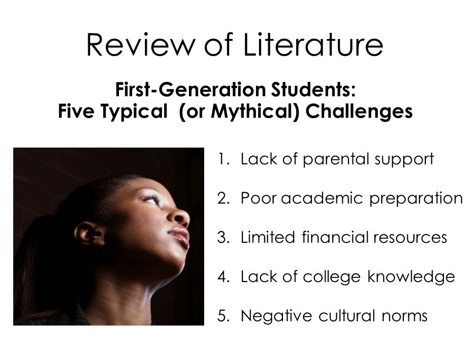 Review of Literature 1.Lack of parental support 2.Poor academic preparation 3.Limited financial resources 4.Lack of college knowledge 5.Negative cultural norms First-Generation Students: Five Typical (or Mythical) Challenges