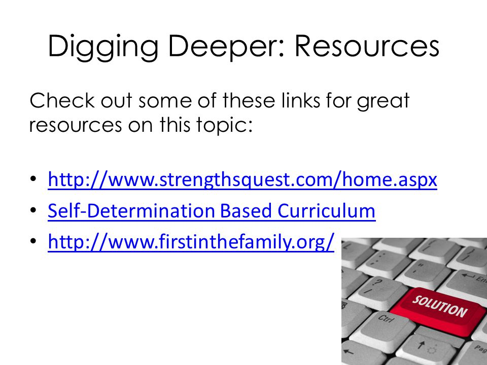 Digging Deeper: Resources Check out some of these links for great resources on this topic: http://www.strengthsquest.com/home.aspx Self-Determination Based Curriculum http://www.firstinthefamily.org/