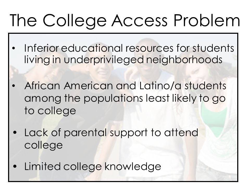 The College Access Problem Inferior educational resources for students living in underprivileged neighborhoods Lack of parental support to attend college Limited college knowledge African American and Latino/a students among the populations least likely to go to college