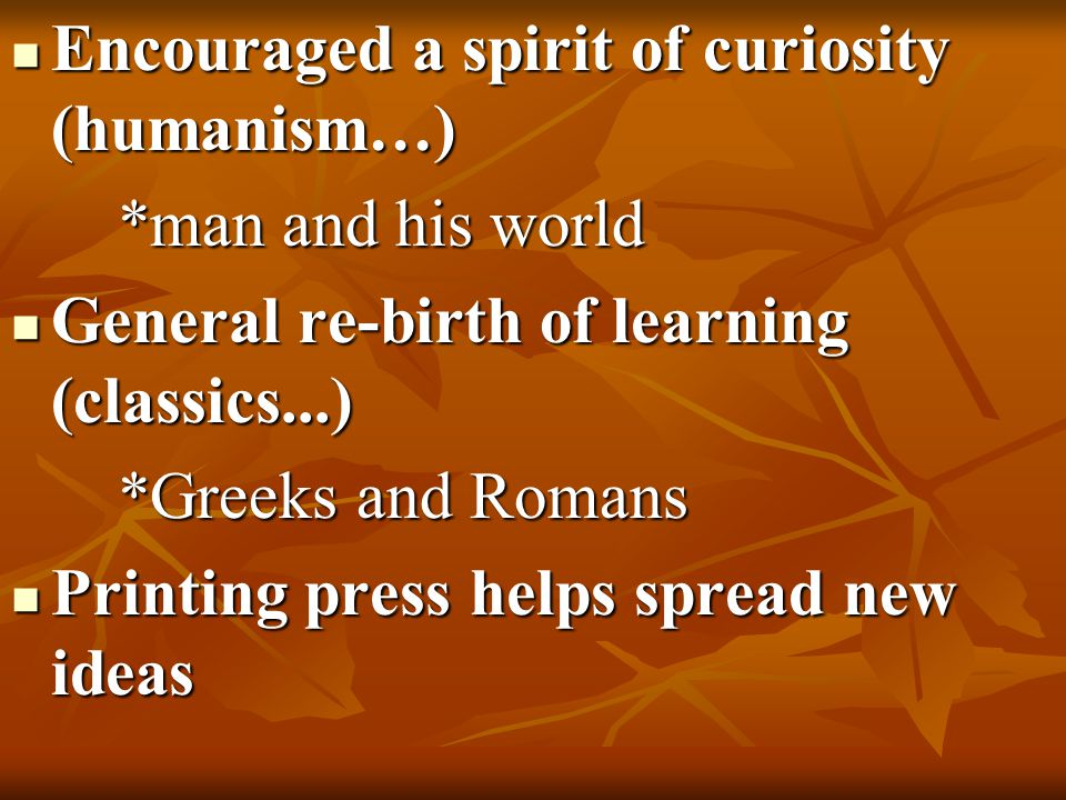 Encouraged a spirit of curiosity (humanism…) Encouraged a spirit of curiosity (humanism…) *man and his world General re-birth of learning (classics...